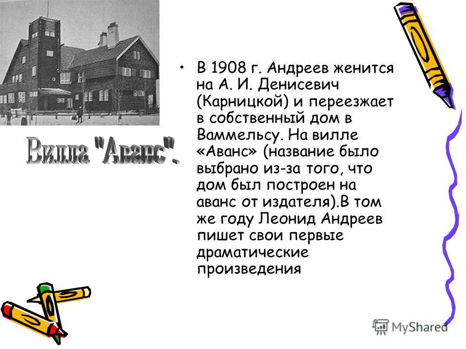 В 1908 г. Андреев женится на А. И. Денисевич (Карницкой) и переезжает в собственный дом в Ваммельсу. На вилле «Аванс» (название было выбрано из-за того, что дом был построен на аванс от издателя).В том же году Леонид Андреев пишет свои первые драмати