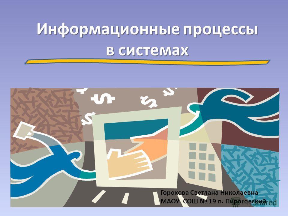 Информационные процессы в системах Горохова Светлана Николаевна МАОУ СОШ 19 п. Пироговский
