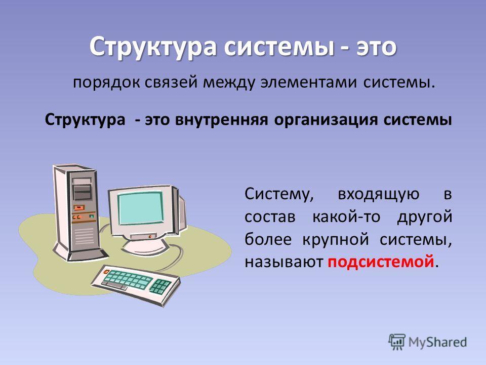 Структура системы - это порядок связей между элементами системы. Структура - это внутренняя организация системы Систему, входящую в состав какой-то другой более крупной системы, называют подсистемой.
