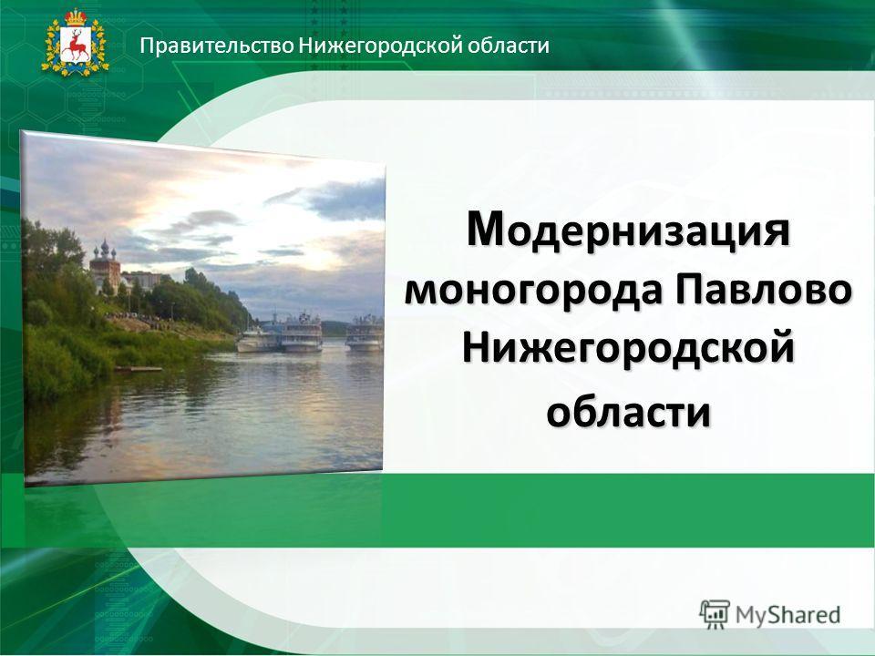 М одернизаци я моногорода Павлово Нижегородской области Правительство Нижегородской области