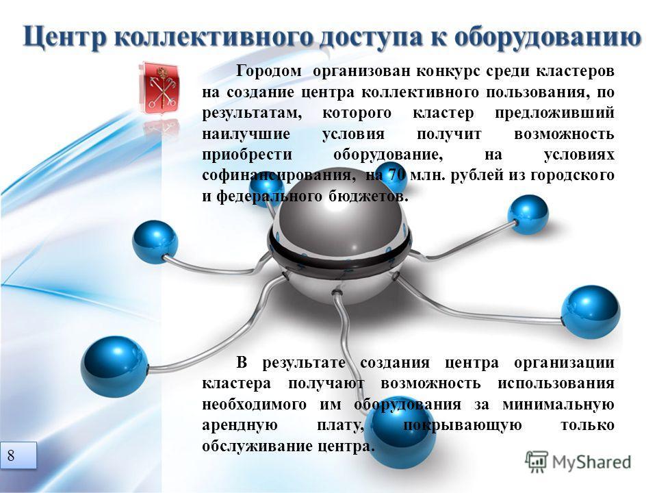 8 8 Городом организован конкурс среди кластеров на создание центра коллективного пользования, по результатам, которого кластер предложивший наилучшие условия получит возможность приобрести оборудование, на условиях софинансирования, на 70 млн. рублей
