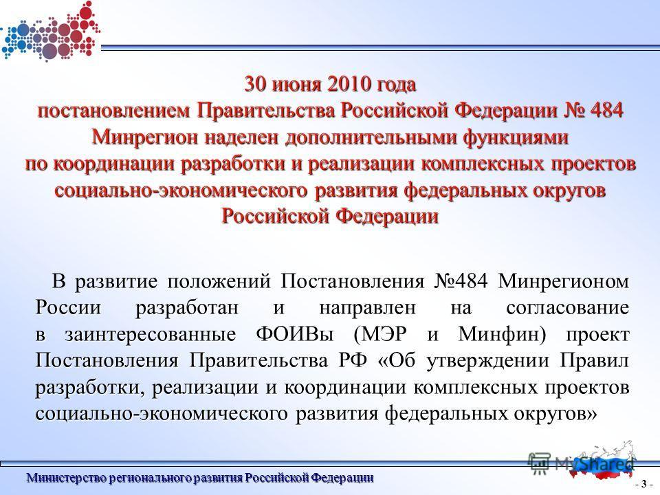 - 3 - Министерство регионального развития Российской Федерации 30 июня 2010 года постановлением Правительства Российской Федерации 484 Минрегион наделен дополнительными функциями по координации разработки и реализации комплексных проектов социально-э