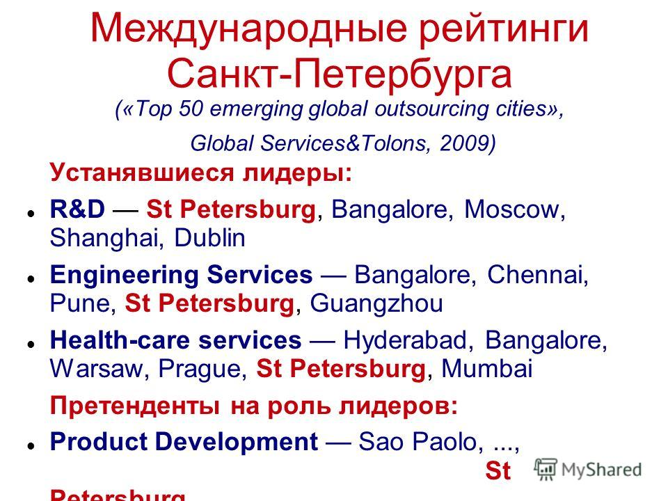 Международные рейтинги Санкт-Петербурга («Top 50 emerging global outsourcing cities», Global Services&Tolons, 2009) Устанявшиеся лидеры: R&D St Petersburg, Bangalore, Moscow, Shanghai, Dublin Engineering Services Bangalore, Chennai, Pune, St Petersbu