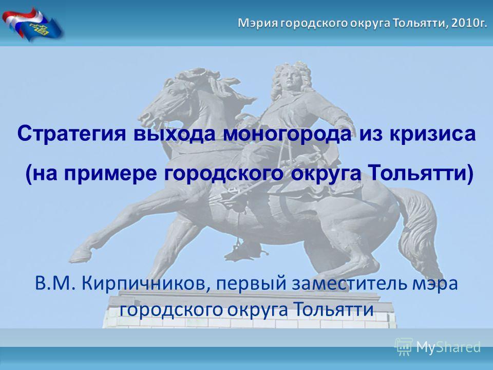Стратегия выхода моногорода из кризиса (на примере городского округа Тольятти) В.М. Кирпичников, первый заместитель мэра городского округа Тольятти