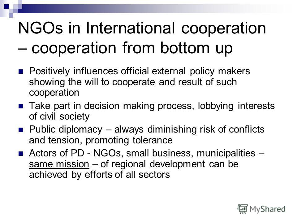 NGOs in International cooperation – cooperation from bottom up Positively influences official external policy makers showing the will to cooperate and result of such cooperation Take part in decision making process, lobbying interests of civil societ