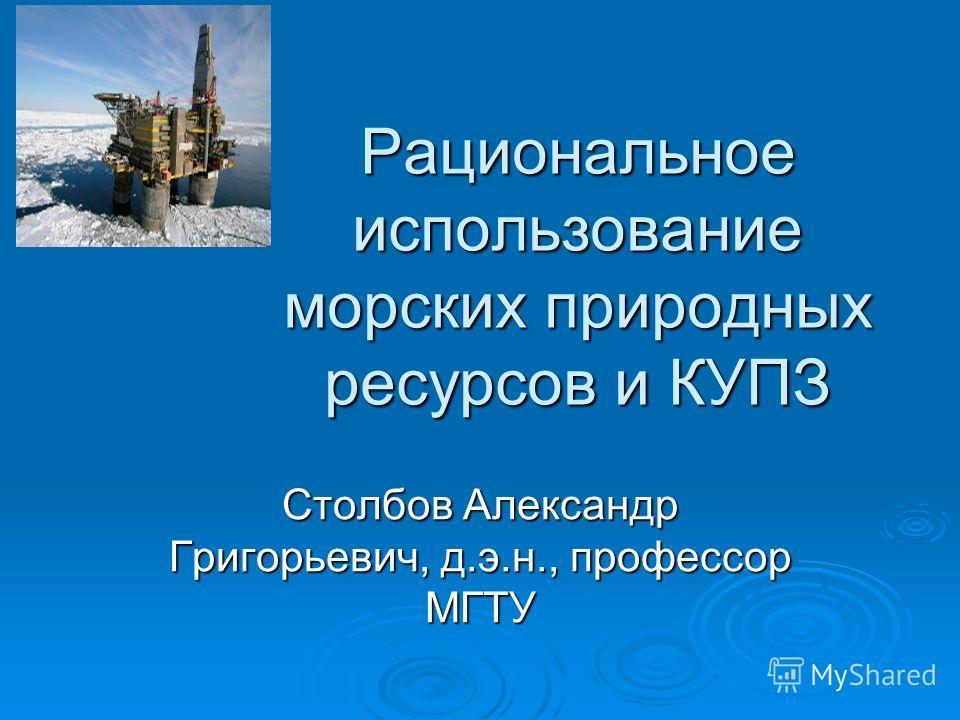 Рациональное использование морских природных ресурсов и КУПЗ Столбов Александр Григорьевич, д.э.н., профессор МГТУ