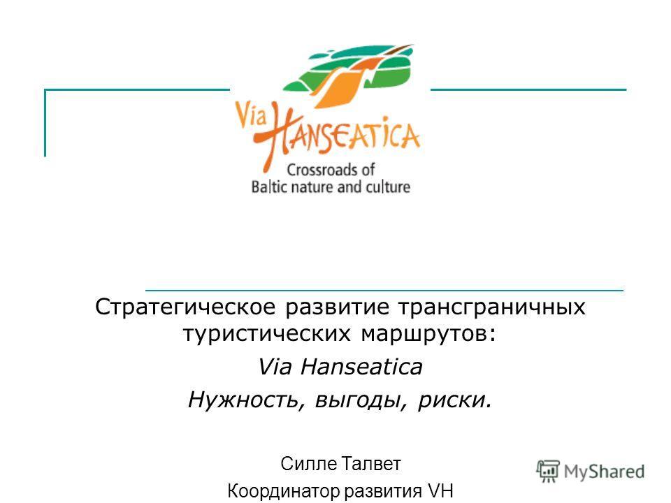 Стратегическое развитие трансграничных туристических маршрутов: Via Hanseatica Нужность, выгоды, риски. Силле Талвет Координатор развития VH