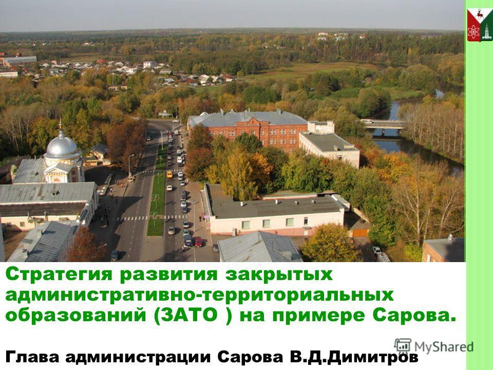 Стратегия развития закрытых административно-территориальных образований (ЗАТО ) на примере Сарова. Глава администрации Сарова В.Д.Димитров