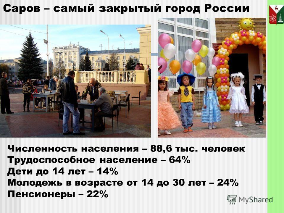 Численность населения – 88,6 тыс. человек Трудоспособное население – 64% Дети до 14 лет – 14% Молодежь в возрасте от 14 до 30 лет – 24% Пенсионеры – 22% Саров – самый закрытый город России