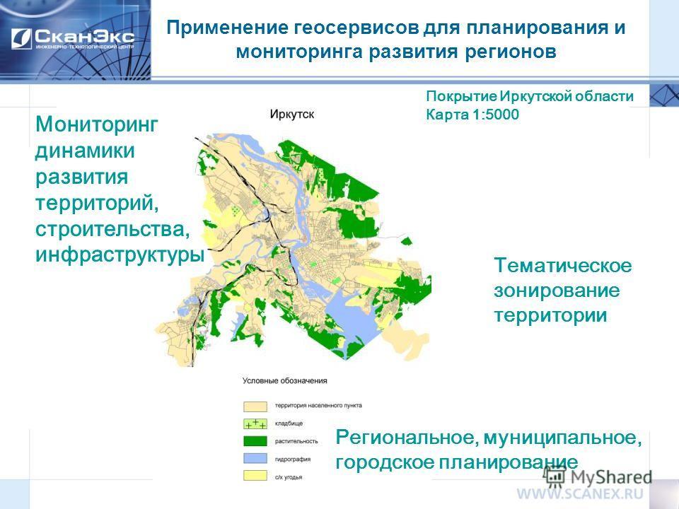 Применение геосервисов для планирования и мониторинга развития регионов Региональное, муниципальное, городское планирование Мониторинг динамики развития территорий, строительства, инфраструктуры Покрытие Иркутской области Карта 1:5000 Тематическое зо