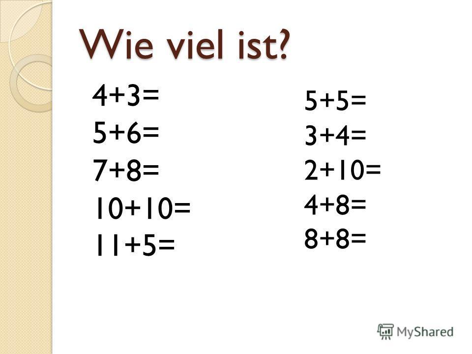 Wie viel ist? 4+3= 5+6= 7+8= 10+10= 11+5= 5+5= 3+4= 2+10= 4+8= 8+8=