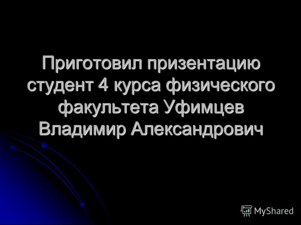 Приготовил призентацию студент 4 курса физического факультета Уфимцев Владимир Александрович