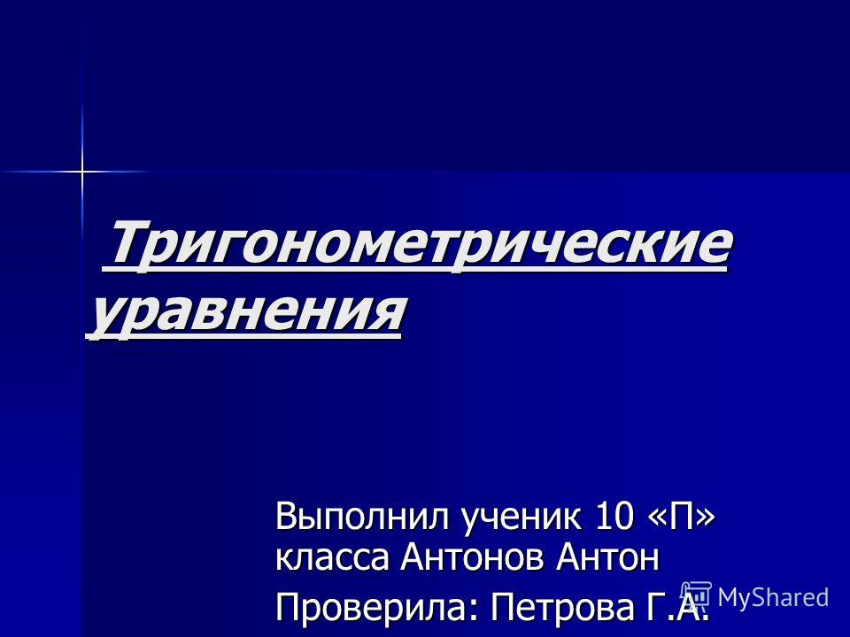 Тригонометрические уравнения Тригонометрические уравнения Выполнил ученик 10 «П» класса Антонов Антон Проверила: Петрова Г.А.