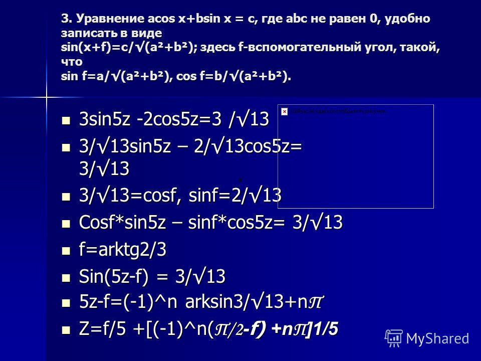 3. Уравнение acos x+bsin x = c, где abc не равен 0, удобно записать в виде sin(x+f)=c/(a²+b²); здесь f-вспомогательный угол, такой, что sin f=a/(a²+b²), cos f=b/(a²+b²). 3sin5z -2cos5z=3 /13 3sin5z -2cos5z=3 /13 3/13sin5z – 2/13cos5z= 3/13 3/13sin5z