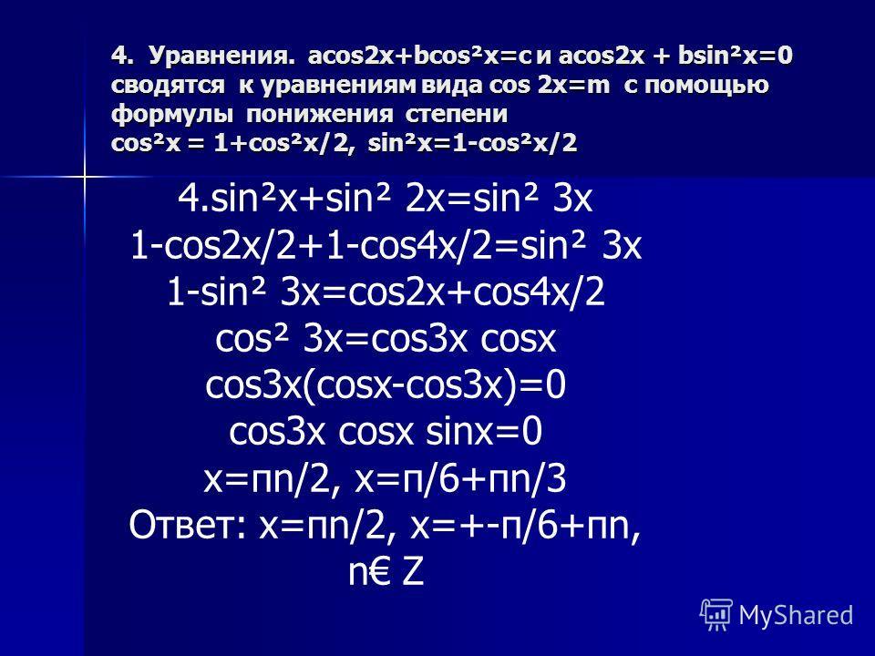 4. Уравнения. acos2x+bcos²x=c и acos2x + bsin²x=0 сводятся к уравнениям вида cos 2x=m с помощью формулы понижения степени cos²x = 1+cos²x/2, sin²x=1-cos²x/2 4.sin²x+sin² 2x=sin² 3x 1-cos2x/2+1-cos4x/2=sin² 3x 1-sin² 3x=cos2x+cos4x/2 cos² 3x=cos3x cos
