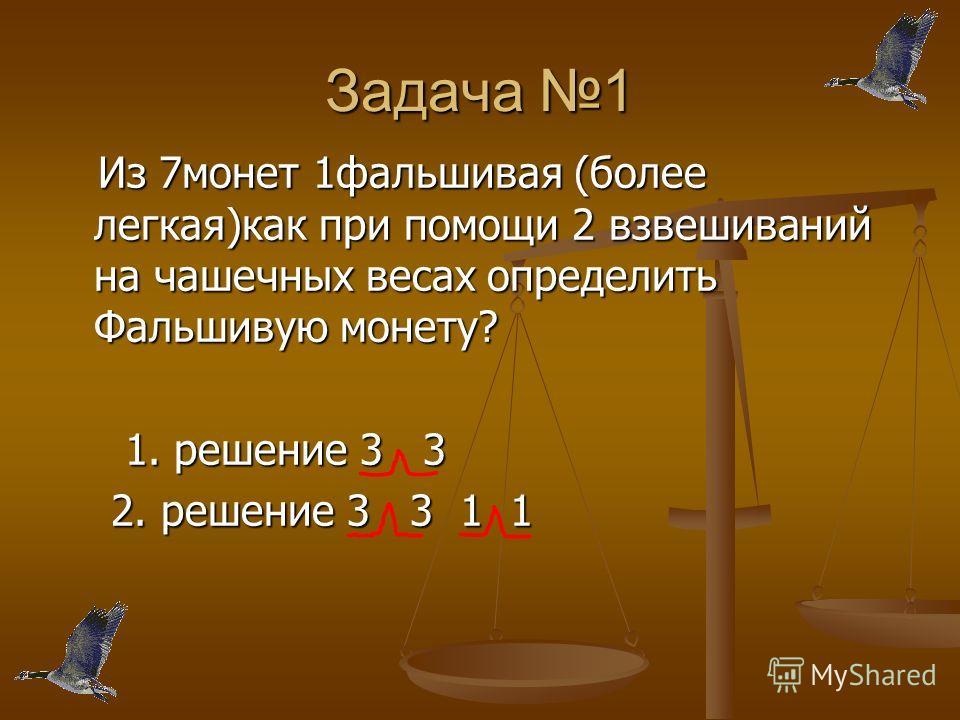 Задача 1 Из 7монет 1фальшивая (более легкая)как при помощи 2 взвешиваний на чашечных весах определить Фальшивую монету? Из 7монет 1фальшивая (более легкая)как при помощи 2 взвешиваний на чашечных весах определить Фальшивую монету? 1. решение 3 3 1. р