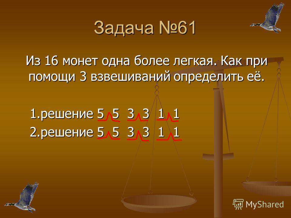 Задача 61 Из 16 монет одна более легкая. Как при помощи 3 взвешиваний определить её. Из 16 монет одна более легкая. Как при помощи 3 взвешиваний определить её. 1.решение 5 5 3 3 1 1 1.решение 5 5 3 3 1 1 2.решение 5 5 3 3 1 1 2.решение 5 5 3 3 1 1