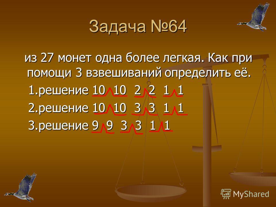 Задача 64 из 27 монет одна более легкая. Как при помощи 3 взвешиваний определить её. из 27 монет одна более легкая. Как при помощи 3 взвешиваний определить её. 1.решение 10 10 2 2 1 1 1.решение 10 10 2 2 1 1 2.решение 10 10 3 3 1 1 2.решение 10 10 3