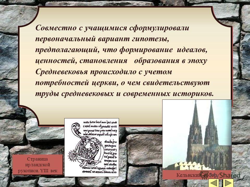 Совместно с учащимися сформулировали первоначальный вариант гипотезы, предполагающий, что формирование идеалов, ценностей, становления образования в эпоху Средневековья происходило с учетом потребностей церкви, о чем свидетельствуют труды средневеков