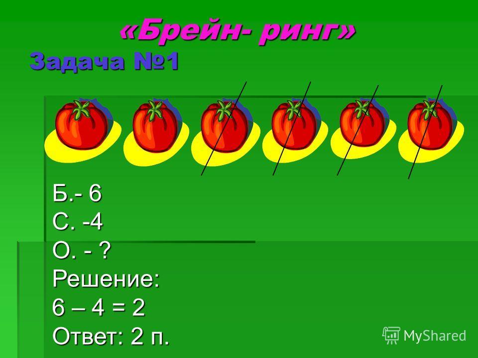 «Брейн- ринг» Задача 1 «Брейн- ринг» Задача 1 Б.- 6 С. -4 О. - ? Решение: 6 – 4 = 2 Ответ: 2 п.