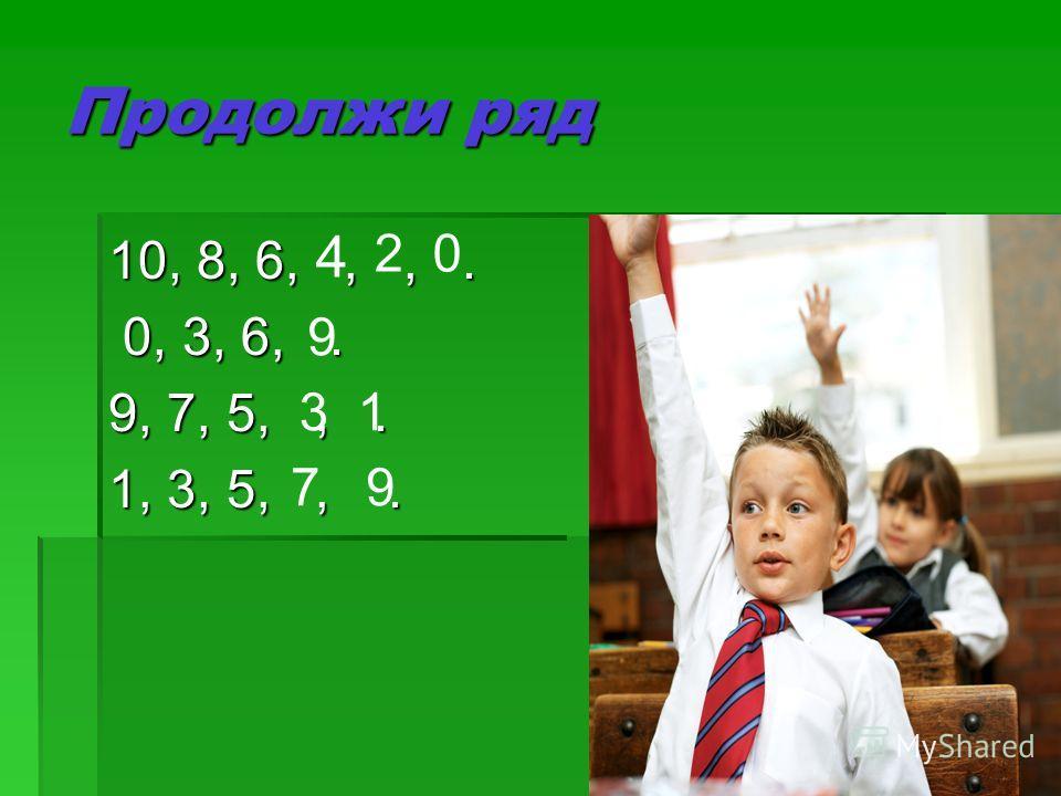 Продолжи ряд 10, 8, 6,,,. 0, 3, 6,. 0, 3, 6,. 9, 7, 5,,. 1, 3, 5,,. 4 20 9 31 79