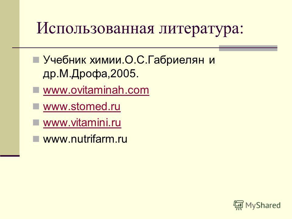Использованная литература: Учебник химии.О.С.Габриелян и др.М.Дрофа,2005. www.ovitaminah.com www.stomed.ru www.vitamini.ru www.nutrifarm.ru
