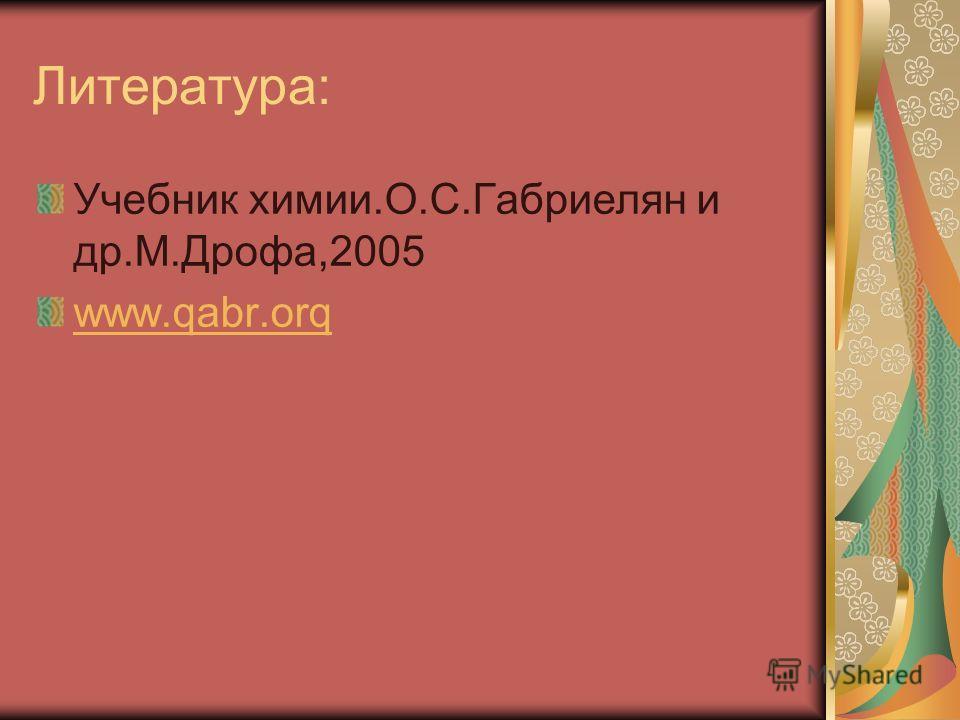 Литература: Учебник химии.О.С.Габриелян и др.М.Дрофа,2005 www.qabr.orq