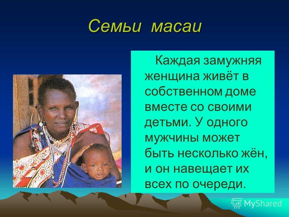 Семьи масаи Каждая замужняя женщина живёт в собственном доме вместе со своими детьми. У одного мужчины может быть несколько жён, и он навещает их всех по очереди.