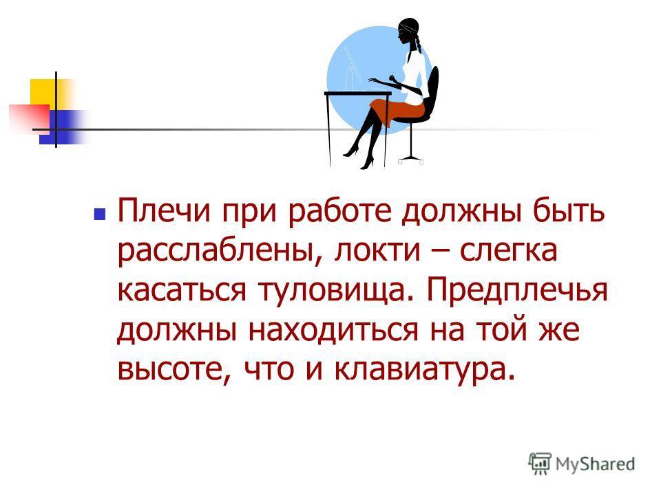 Плечи при работе должны быть расслаблены, локти – слегка касаться туловища. Предплечья должны находиться на той же высоте, что и клавиатура.