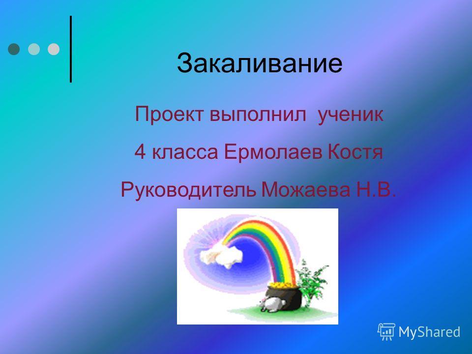 Закаливание Проект выполнил ученик 4 класса Ермолаев Костя Руководитель Можаева Н.В.