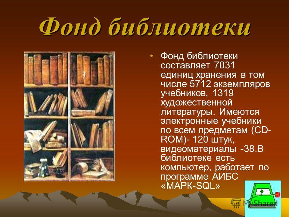 Фонд библиотеки Фонд библиотеки составляет 7031 единиц хранения в том числе 5712 экземпляров учебников, 1319 художественной литературы. Имеются электронные учебники по всем предметам (CD- ROM)- 120 штук, видеоматериалы -38.В библиотеке есть компьютер