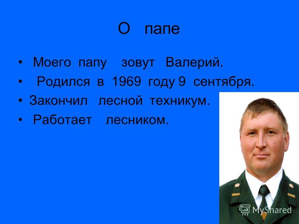 О папе. Моего папу зовут Валерий. Родился в 1969 году 9 сентября. Закончил лесной техникум. Работает лесником.