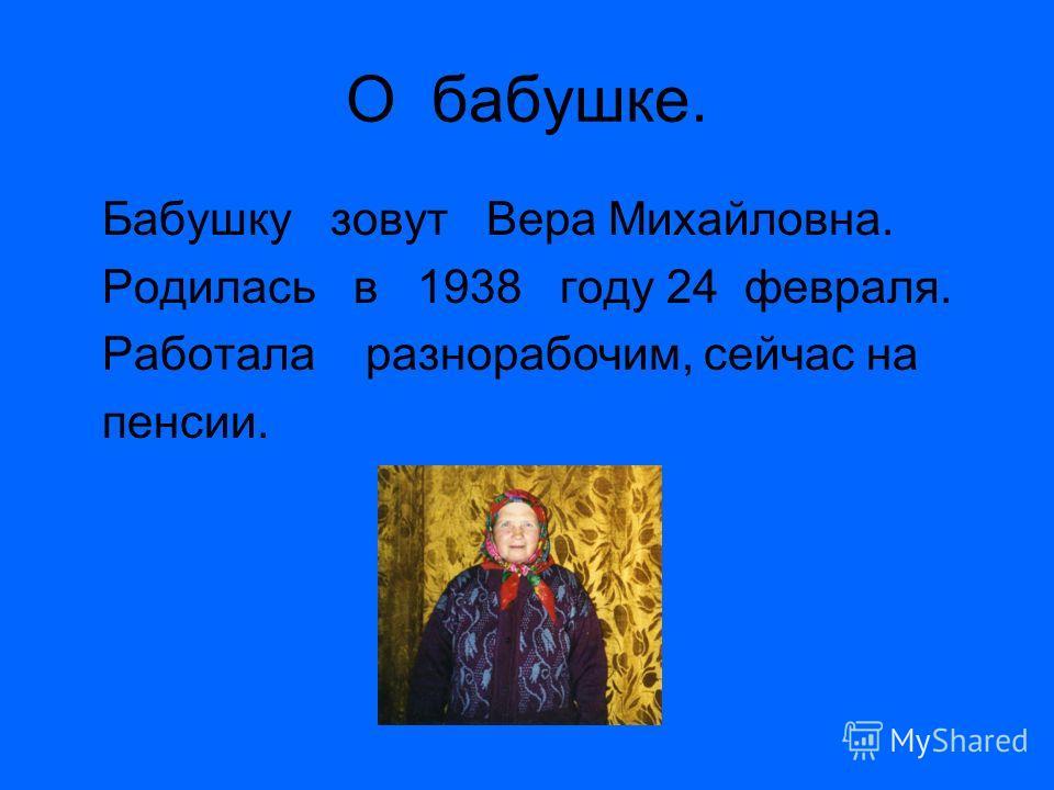 О бабушке. Бабушку зовут Вера Михайловна. Родилась в 1938 году 24 февраля. Работала разнорабочим, сейчас на пенсии.