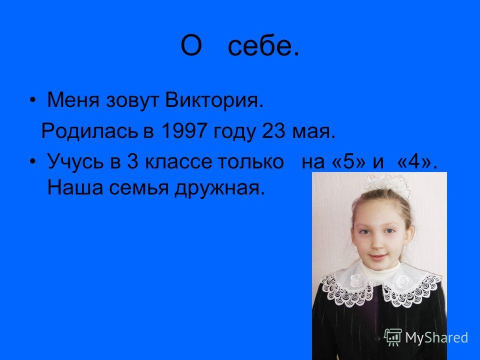 О себе. Меня зовут Виктория. Родилась в 1997 году 23 мая. Учусь в 3 классе только на «5» и «4». Наша семья дружная.