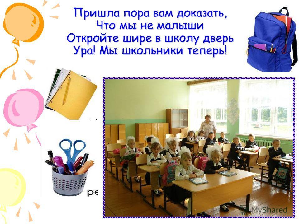 Пришла пора вам доказать, Что мы не малыши Откройте шире в школу дверь Ура! Мы школьники теперь!
