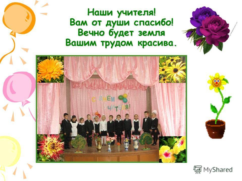 Наши учителя! Вам от души спасибо! Вечно будет земля Вашим трудом красива.