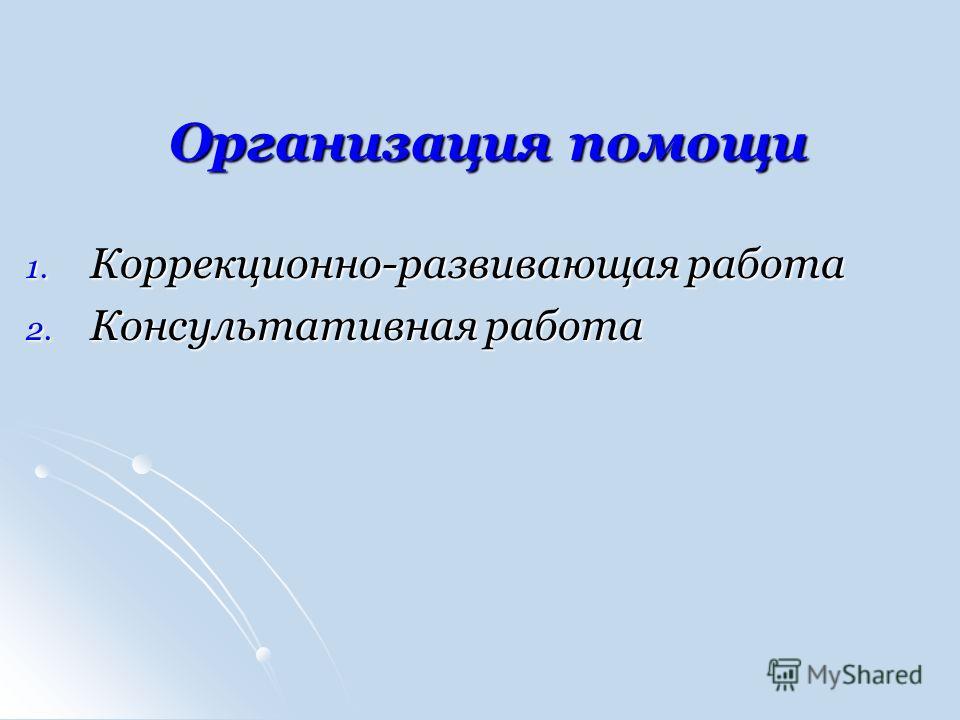 Организация помощи 1. Коррекционно-развивающая работа 2. Консультативная работа