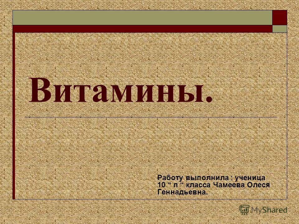 Витамины. Работу выполнила : ученица 10 п класса Чамеева Олеся Геннадьевна.