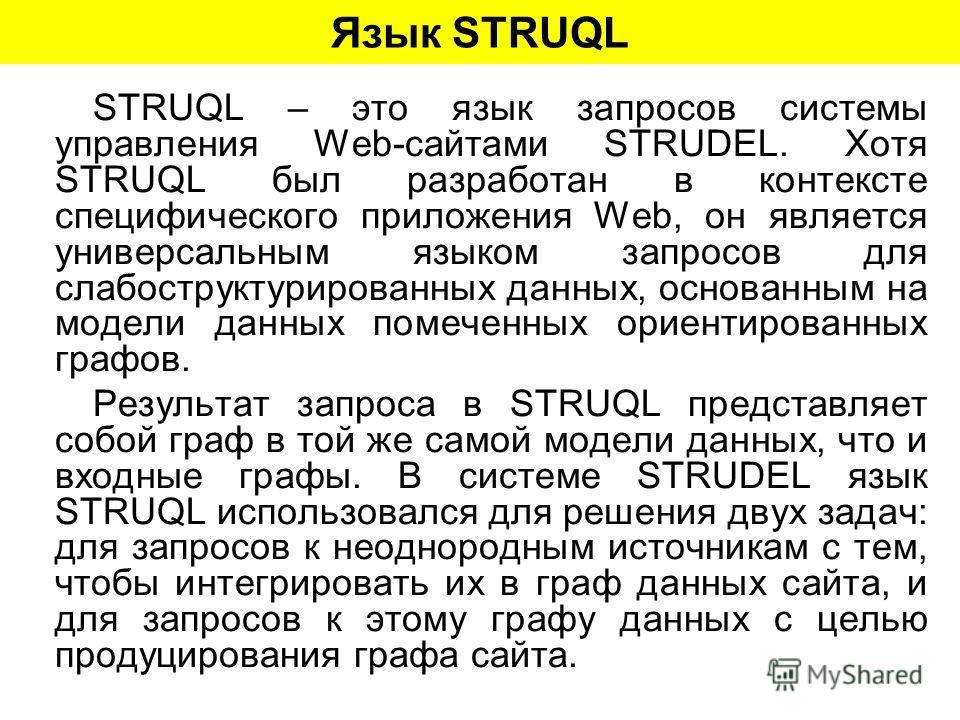 Язык STRUQL STRUQL – это язык запросов системы управления Web-сайтами STRUDEL. Хотя STRUQL был разработан в контексте специфического приложения Web, он является универсальным языком запросов для слабоструктурированных данных, основанным на модели дан