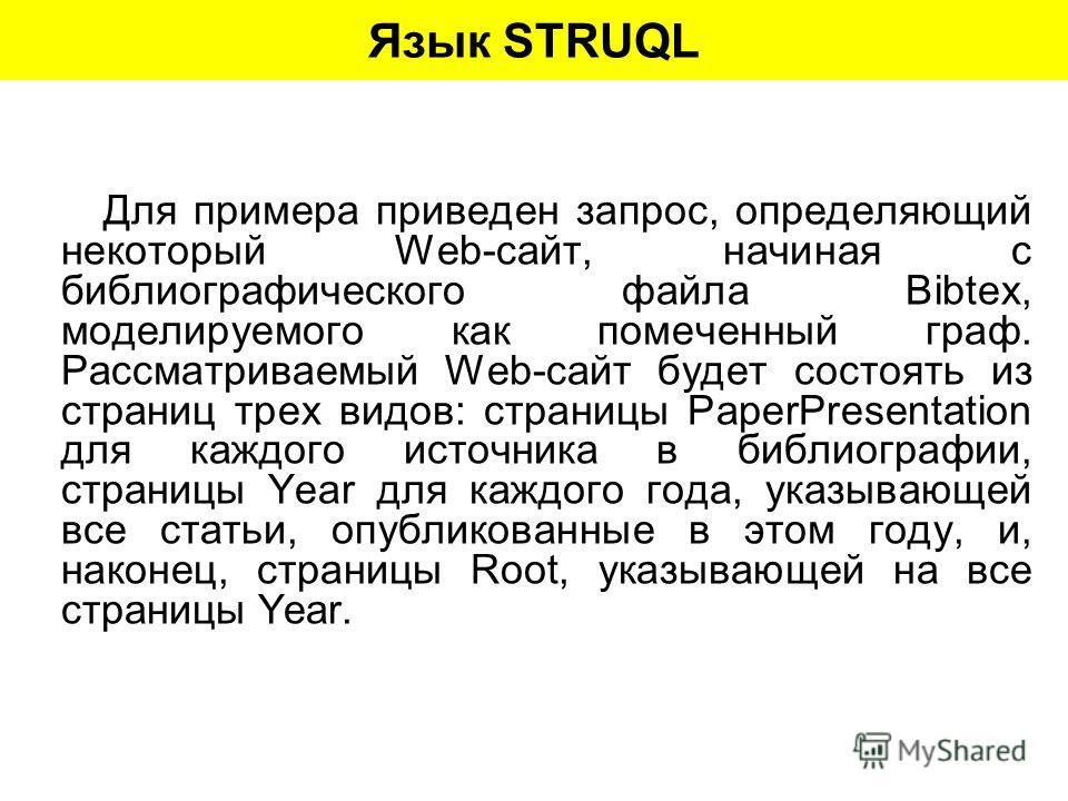 Язык STRUQL Для примера приведен запрос, определяющий некоторый Web-сайт, начиная с библиографического файла Bibtex, моделируемого как помеченный граф. Рассматриваемый Web-сайт будет состоять из страниц трех видов: страницы PaperPresentation для кажд