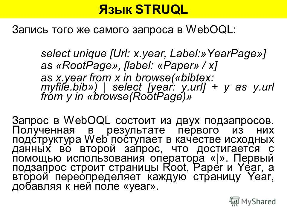 Язык STRUQL Запись того же самого запроса в WebOQL: select unique [Url: x.year, Label:»YearPage»] as «RootPage», [label: «Paper» / x] as x.year from x in browse(«bibtex: myfile.bib») | select [year: y.url] + y as y.url from y in «browse(RootPage)» За