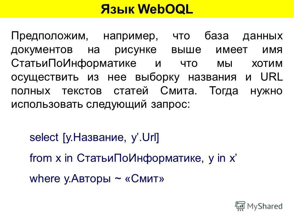 Язык WebOQL Предположим, например, что база данных документов на рисунке выше имеет имя СтатьиПоИнформатике и что мы хотим осуществить из нее выборку названия и URL полных текстов статей Смита. Тогда нужно использовать следующий запрос: select [y.Наз