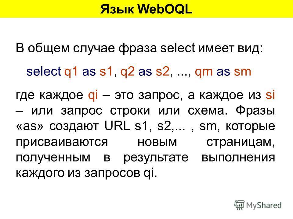 Язык WebOQL В общем случае фраза select имеет вид: select q1 as s1, q2 as s2,..., qm as sm где каждое qi – это запрос, а каждое из si – или запрос строки или схема. Фразы «as» создают URL s1, s2,..., sm, которые присваиваются новым страницам, получен