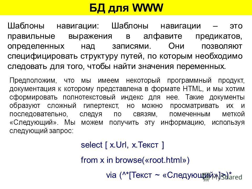 БД для WWW Шаблоны навигации: Шаблоны навигации – это правильные выражения в алфавите предикатов, определенных над записями. Они позволяют специфицировать структуру путей, по которым необходимо следовать для того, чтобы найти значения переменных. Пре