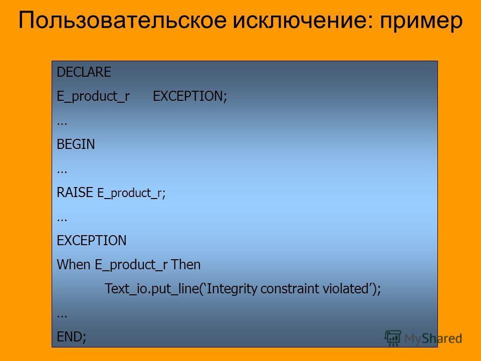 Пользовательское исключение: пример DECLARE E_product_rEXCEPTION; … BEGIN … RAISE E_product_r; … EXCEPTION When E_product_r Then Text_io.put_line(Integrity constraint violated); … END;