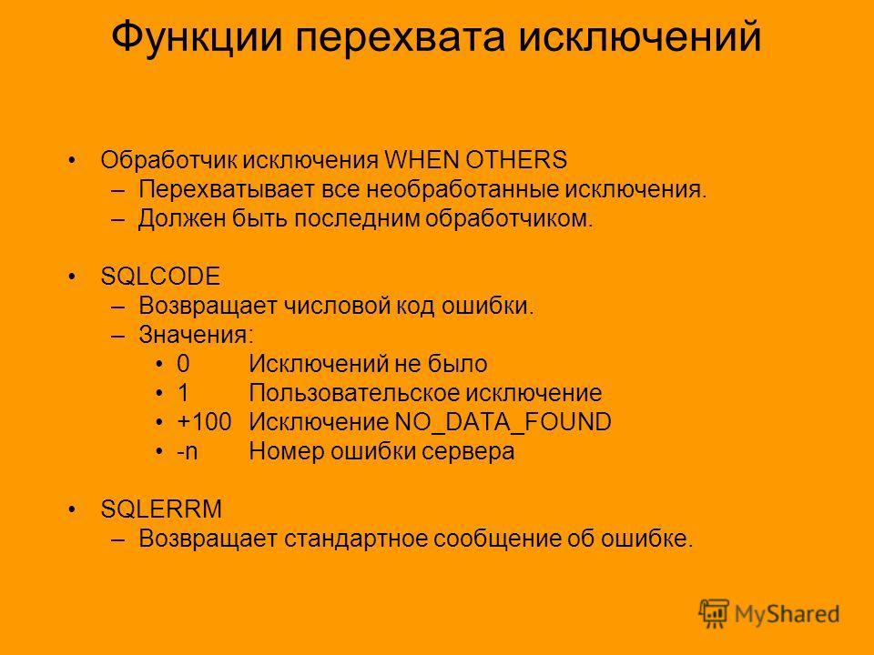 Функции перехвата исключений Обработчик исключения WHEN OTHERS –Перехватывает все необработанные исключения. –Должен быть последним обработчиком. SQLCODE –Возвращает числовой код ошибки. –Значения: 0 Исключений не было 1 Пользовательское исключение +
