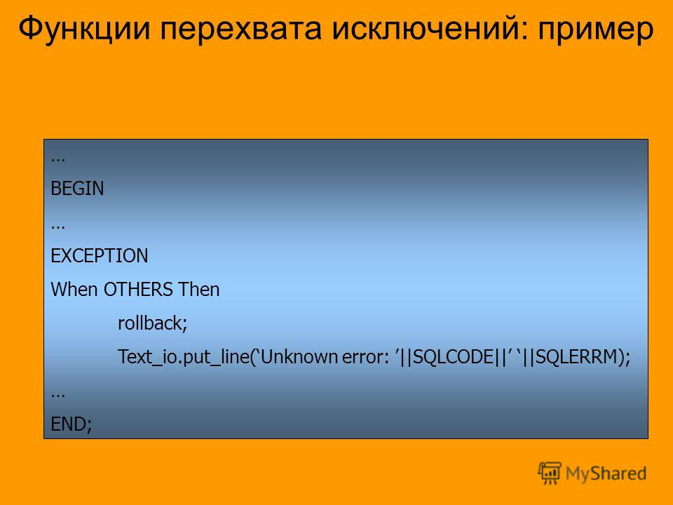 Функции перехвата исключений: пример … BEGIN … EXCEPTION When OTHERS Then rollback; Text_io.put_line(Unknown error: ||SQLCODE|| ||SQLERRM); … END;