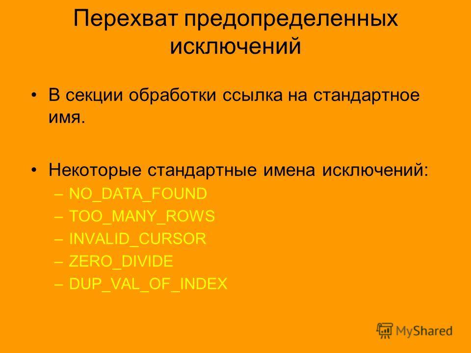 Перехват предопределенных исключений В секции обработки ссылка на стандартное имя. Некоторые стандартные имена исключений: –NO_DATA_FOUND –TOO_MANY_ROWS –INVALID_CURSOR –ZERO_DIVIDE –DUP_VAL_OF_INDEX