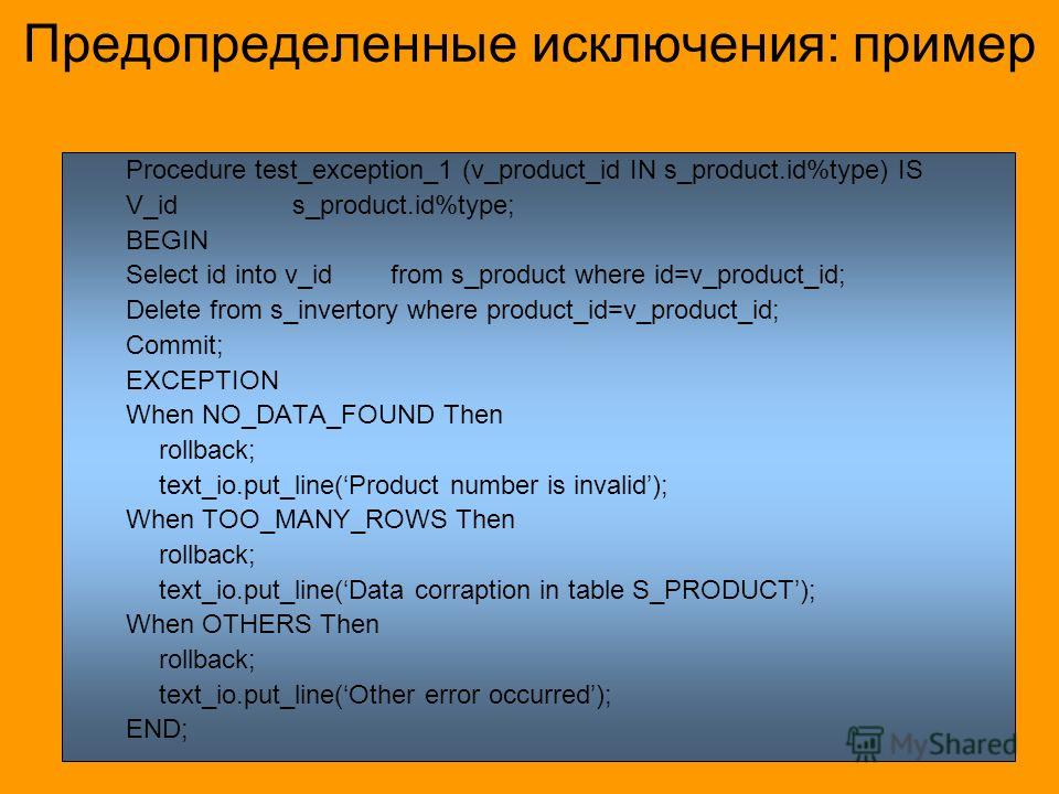 Предопределенные исключения: пример Procedure test_exception_1 (v_product_id IN s_product.id%type) IS V_id s_product.id%type; BEGIN Select id into v_idfrom s_product where id=v_product_id; Delete from s_invertory where product_id=v_product_id; Commit