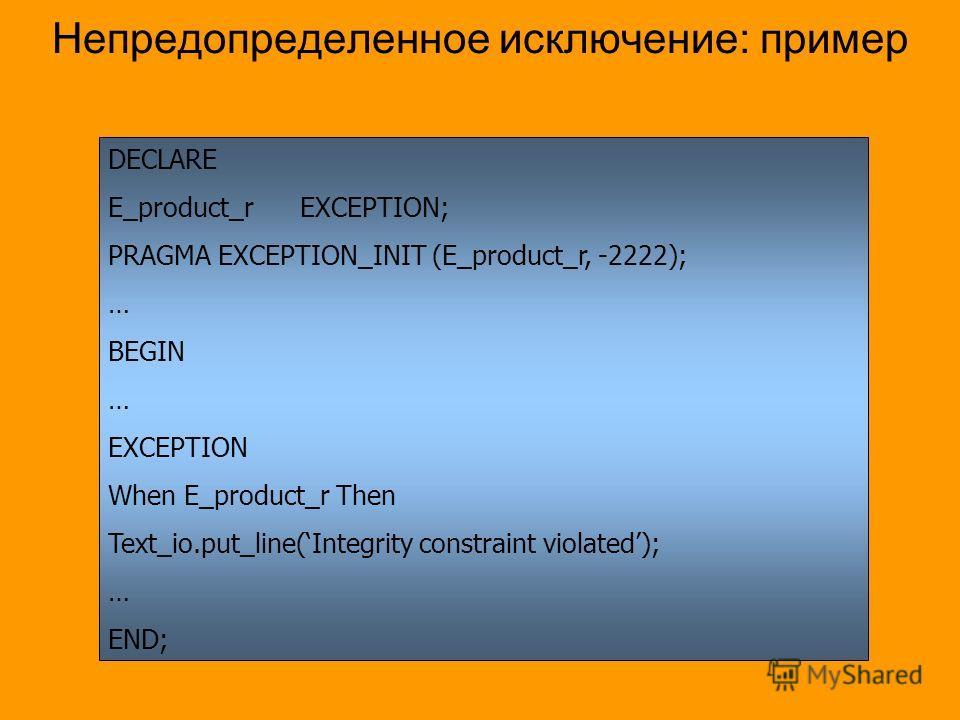 Непредопределенное исключение: пример DECLARE E_product_rEXCEPTION; PRAGMA EXCEPTION_INIT (E_product_r, -2222); … BEGIN … EXCEPTION When E_product_r Then Text_io.put_line(Integrity constraint violated); … END;